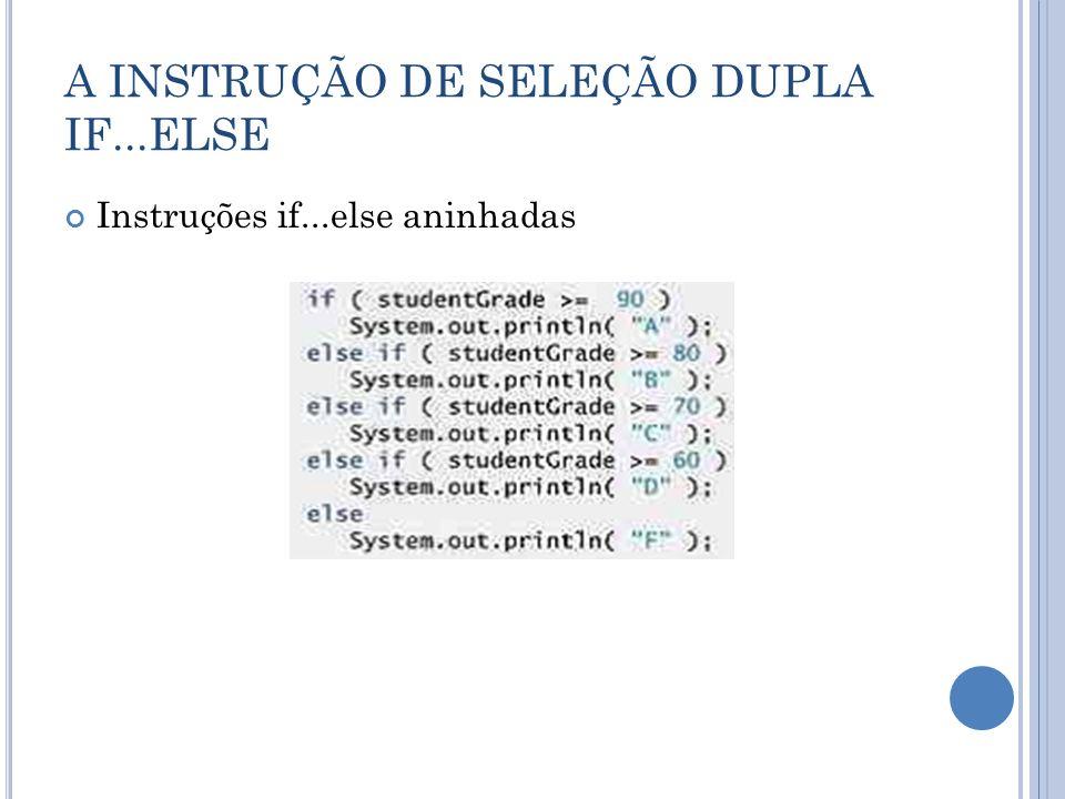 A INSTRUÇÃO DE SELEÇÃO DUPLA IF...ELSE O problema do else oscilante O compilador Java sempre associa um else à instrução if imediatamente anterior, a menos que instruído de outro modo pela colocação de chaves ({ e }).