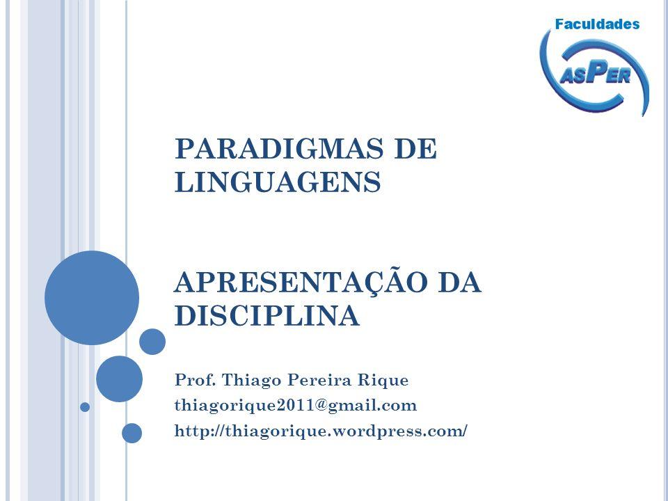 PARADIGMAS DE LINGUAGENS APRESENTAÇÃO DA DISCIPLINA Prof. Thiago Pereira Rique thiagorique2011@gmail.com http://thiagorique.wordpress.com/