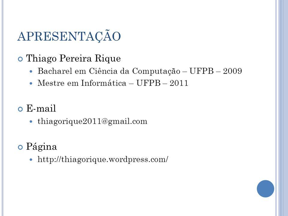 APRESENTAÇÃO Thiago Pereira Rique Bacharel em Ciência da Computação – UFPB – 2009 Mestre em Informática – UFPB – 2011 E-mail thiagorique2011@gmail.com Página http://thiagorique.wordpress.com/