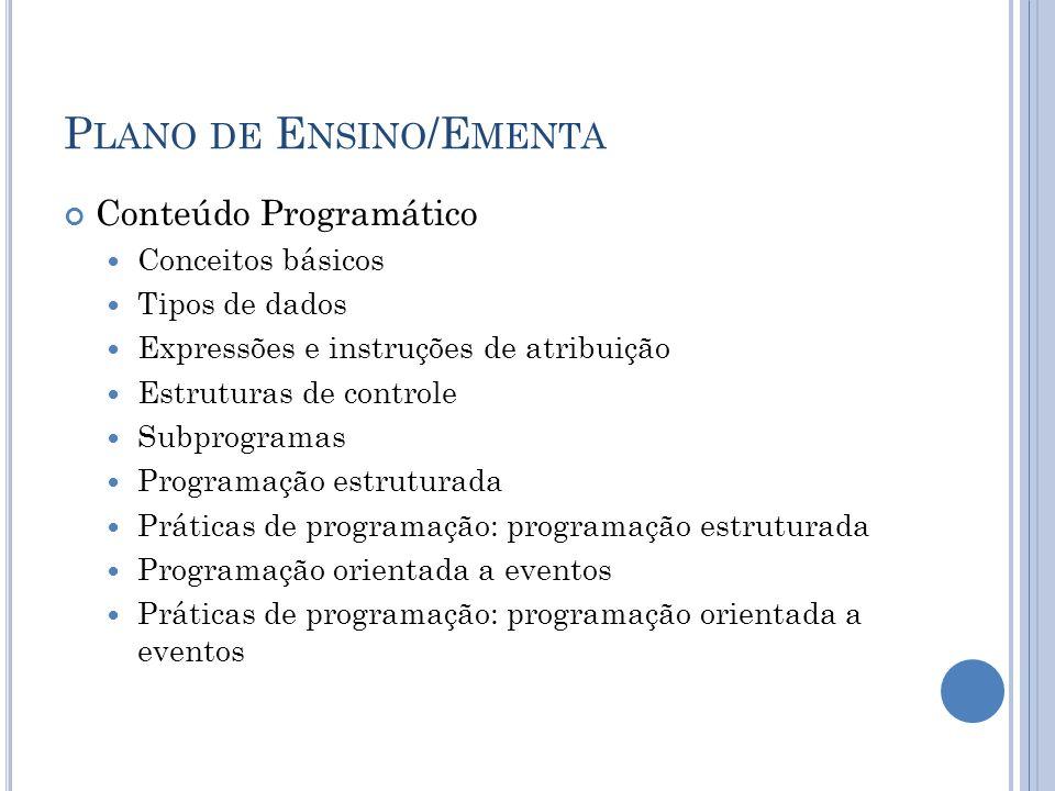 P LANO DE E NSINO /E MENTA Conteúdo Programático Conceitos básicos Tipos de dados Expressões e instruções de atribuição Estruturas de controle Subprogramas Programação estruturada Práticas de programação: programação estruturada Programação orientada a eventos Práticas de programação: programação orientada a eventos