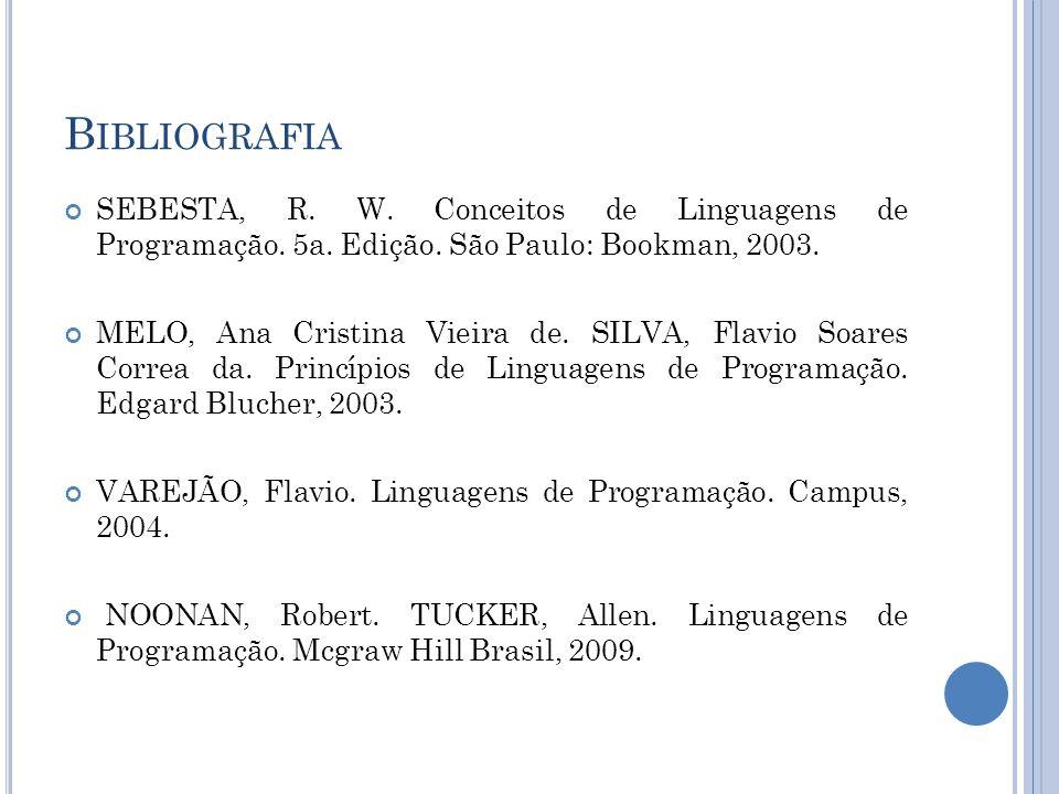 B IBLIOGRAFIA SEBESTA, R. W. Conceitos de Linguagens de Programação. 5a. Edição. São Paulo: Bookman, 2003. MELO, Ana Cristina Vieira de. SILVA, Flavio