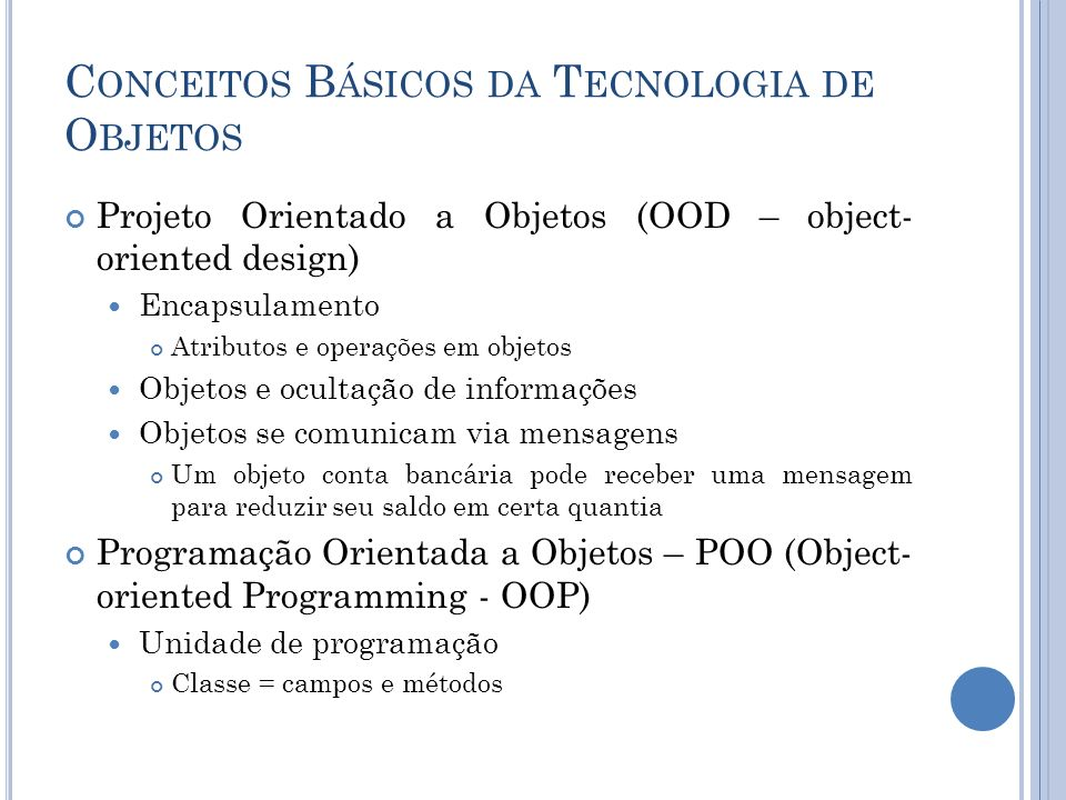 C ONCEITOS B ÁSICOS DA T ECNOLOGIA DE O BJETOS Projeto Orientado a Objetos (OOD – object- oriented design) Encapsulamento Atributos e operações em objetos Objetos e ocultação de informações Objetos se comunicam via mensagens Um objeto conta bancária pode receber uma mensagem para reduzir seu saldo em certa quantia Programação Orientada a Objetos – POO (Object- oriented Programming - OOP) Unidade de programação Classe = campos e métodos