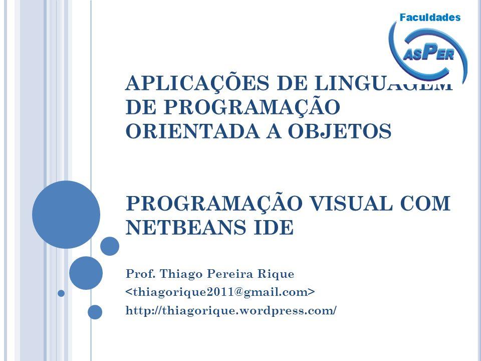 APLICAÇÕES DE LINGUAGEM DE PROGRAMAÇÃO ORIENTADA A OBJETOS PROGRAMAÇÃO VISUAL COM NETBEANS IDE Prof. Thiago Pereira Rique http://thiagorique.wordpress