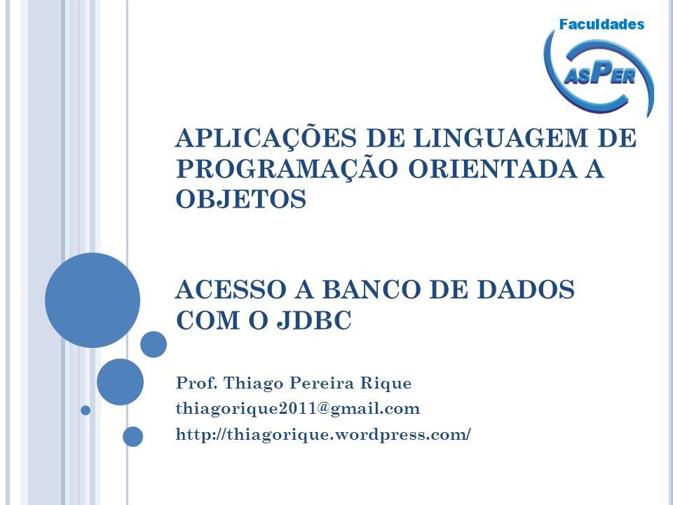 APLICAÇÕES DE LINGUAGEM DE PROGRAMAÇÃO ORIENTADA A OBJETOS ACESSO A BANCO DE DADOS COM O JDBC Prof. Thiago Pereira Rique thiagorique2011@gmail.com htt