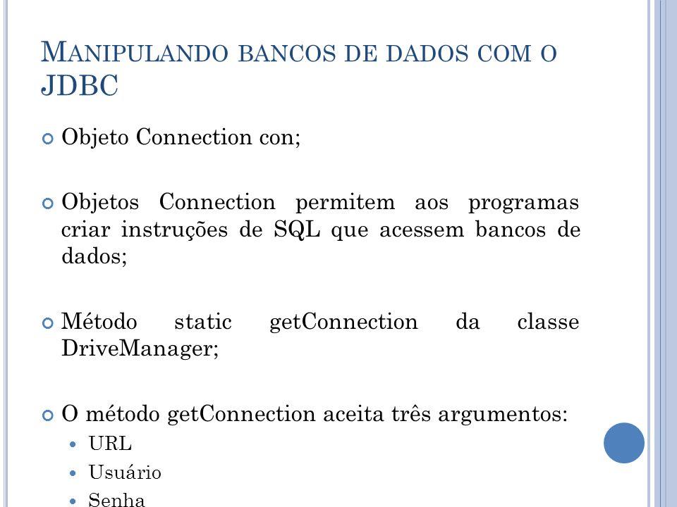 M ANIPULANDO BANCOS DE DADOS COM O JDBC Objeto Connection con; Objetos Connection permitem aos programas criar instruções de SQL que acessem bancos de