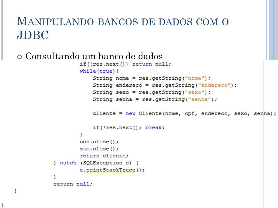 M ANIPULANDO BANCOS DE DADOS COM O JDBC Consultando um banco de dados