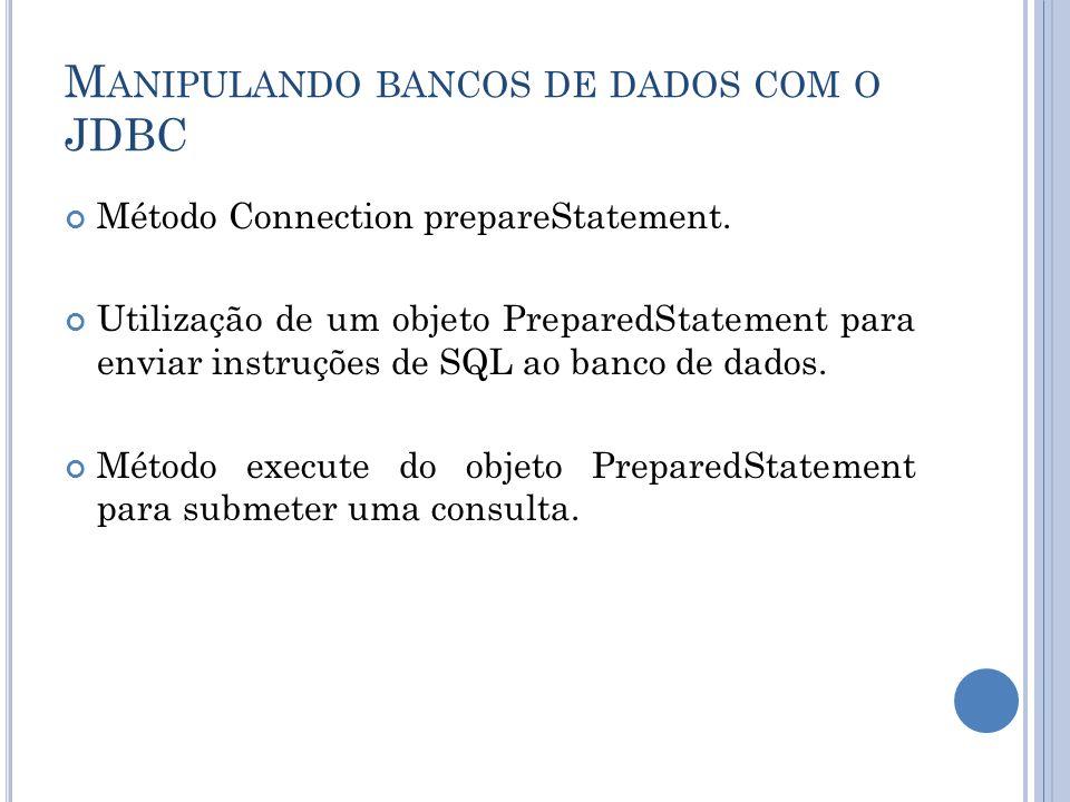 M ANIPULANDO BANCOS DE DADOS COM O JDBC Método Connection prepareStatement. Utilização de um objeto PreparedStatement para enviar instruções de SQL ao