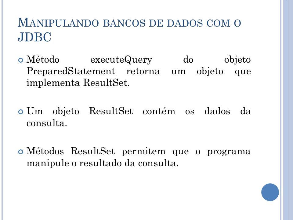 M ANIPULANDO BANCOS DE DADOS COM O JDBC Método executeQuery do objeto PreparedStatement retorna um objeto que implementa ResultSet. Um objeto ResultSe