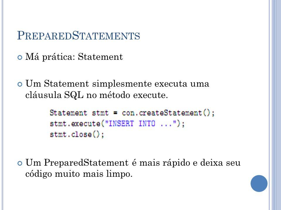P REPARED S TATEMENTS Má prática: Statement Um Statement simplesmente executa uma cláusula SQL no método execute. Um PreparedStatement é mais rápido e