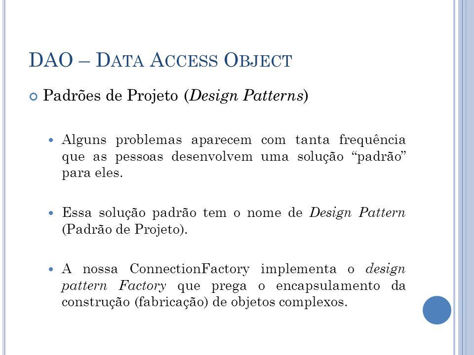 DAO – D ATA A CCESS O BJECT Padrões de Projeto ( Design Patterns ) Alguns problemas aparecem com tanta frequência que as pessoas desenvolvem uma soluç