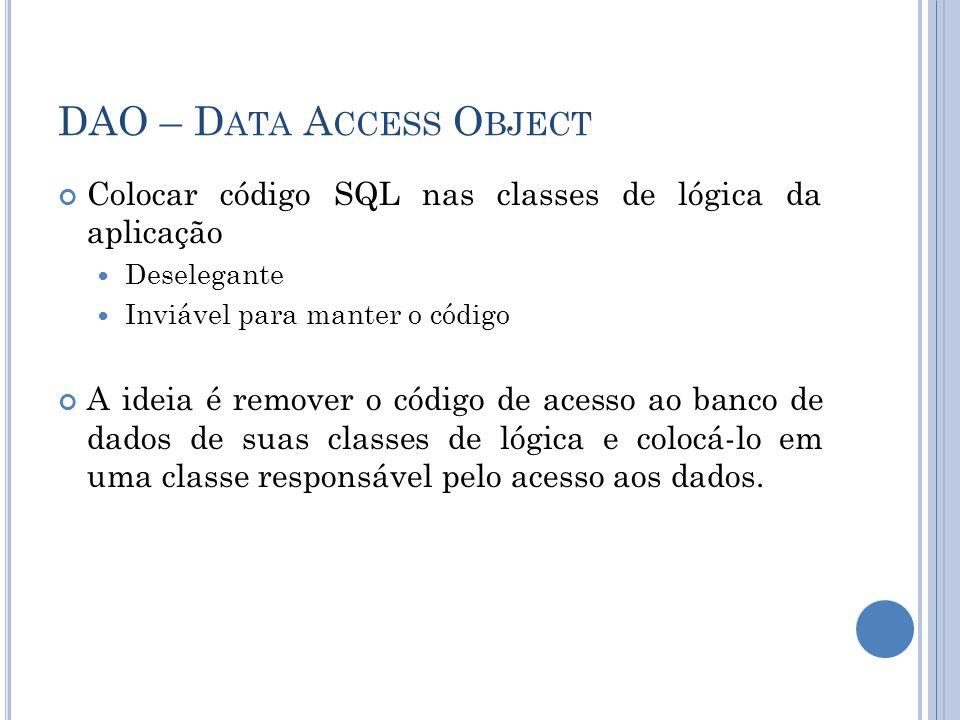 DAO – D ATA A CCESS O BJECT Colocar código SQL nas classes de lógica da aplicação Deselegante Inviável para manter o código A ideia é remover o código