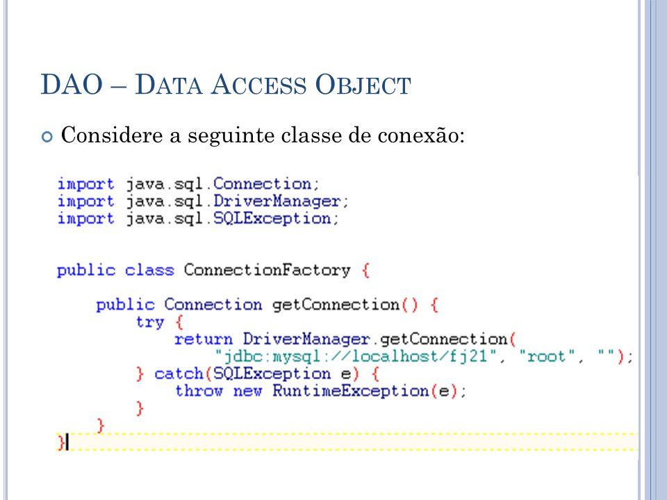 DAO – D ATA A CCESS O BJECT Considere a seguinte classe de conexão: