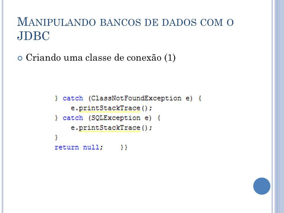 M ANIPULANDO BANCOS DE DADOS COM O JDBC Criando uma classe de conexão (1)