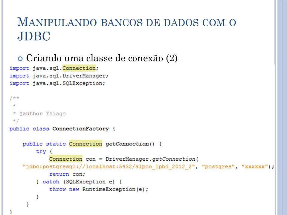M ANIPULANDO BANCOS DE DADOS COM O JDBC Objeto Connection con; Objetos Connection permitem aos programas criar instruções de SQL que acessem bancos de dados; Método static getConnection da classe DriveManager; O método getConnection aceita três argumentos: URL Usuário Senha