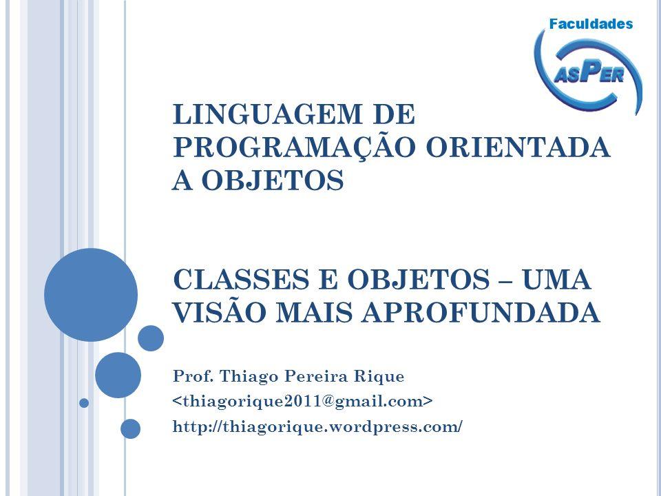 LINGUAGEM DE PROGRAMAÇÃO ORIENTADA A OBJETOS CLASSES E OBJETOS – UMA VISÃO MAIS APROFUNDADA Prof. Thiago Pereira Rique http://thiagorique.wordpress.co