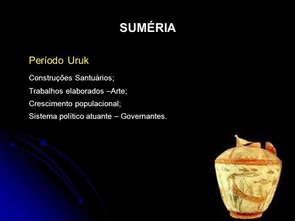 SUMÉRIA Período Uruk Construções Santuários; Trabalhos elaborados –Arte; Crescimento populacional; Sistema político atuante – Governantes.