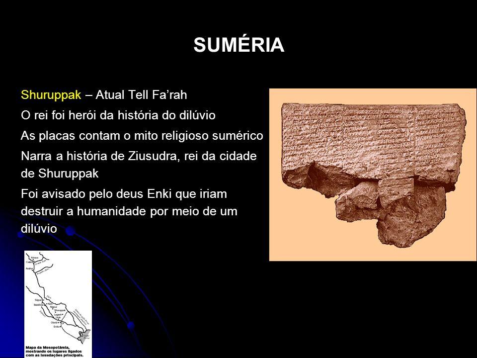 SUMÉRIA Shuruppak – Atual Tell Farah O rei foi herói da história do dilúvio As placas contam o mito religioso sumérico Narra a história de Ziusudra, r