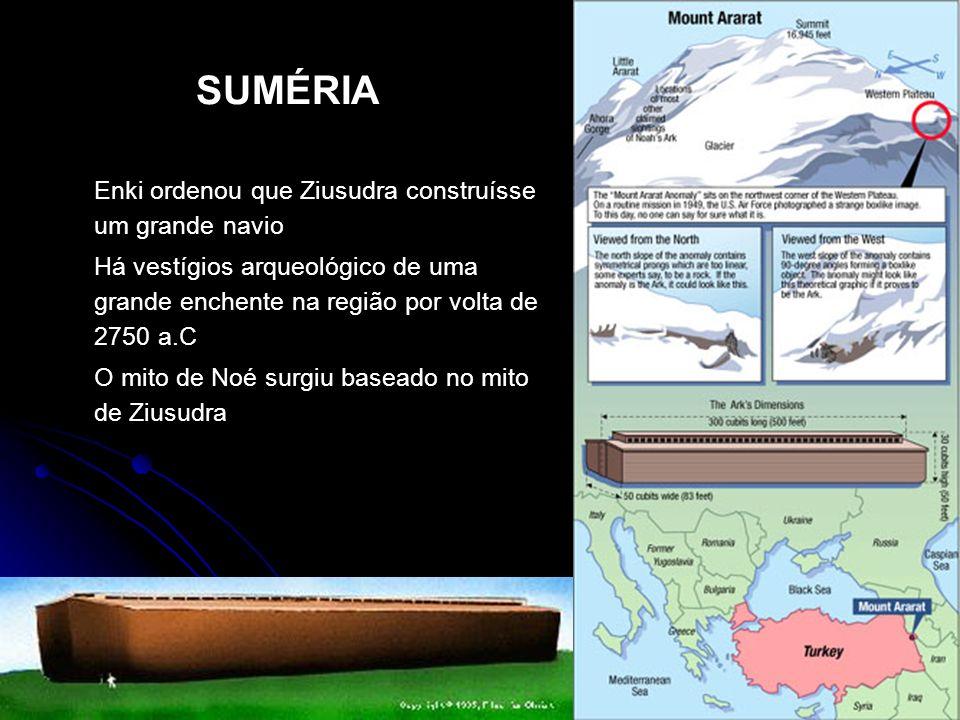 SUMÉRIA Enki ordenou que Ziusudra construísse um grande navio Há vestígios arqueológico de uma grande enchente na região por volta de 2750 a.C O mito