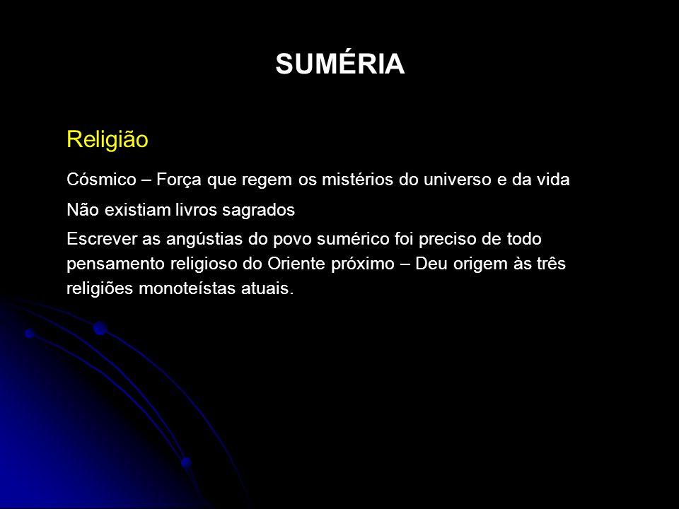 SUMÉRIA Religião Cósmico – Força que regem os mistérios do universo e da vida Não existiam livros sagrados Escrever as angústias do povo sumérico foi
