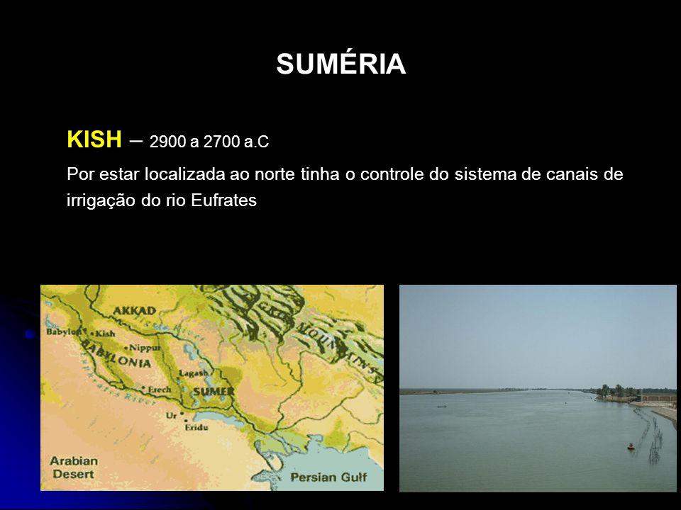SUMÉRIA KISH – 2900 a 2700 a.C Por estar localizada ao norte tinha o controle do sistema de canais de irrigação do rio Eufrates