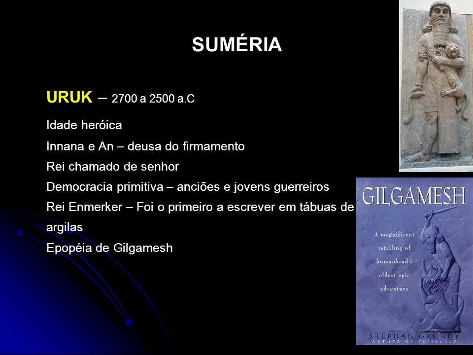 SUMÉRIA URUK – 2700 a 2500 a.C Idade heróica Innana e An – deusa do firmamento Rei chamado de senhor Democracia primitiva – anciões e jovens guerreiro