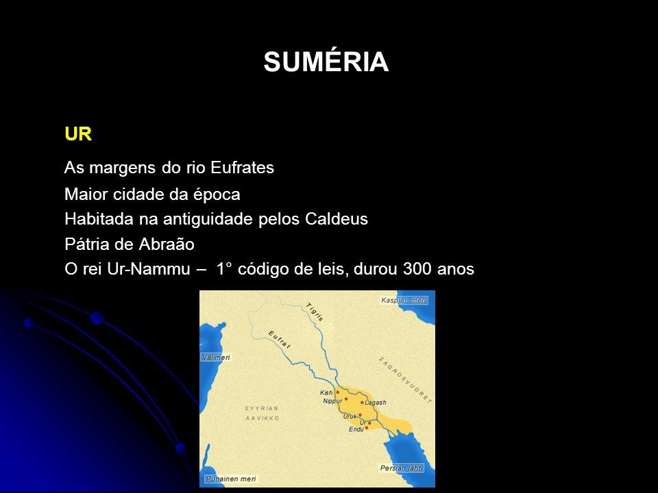 SUMÉRIA UR As margens do rio Eufrates Maior cidade da época Habitada na antiguidade pelos Caldeus Pátria de Abraão O rei Ur-Nammu – 1° código de leis,