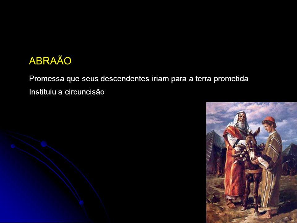 ABRAÃO Promessa que seus descendentes iriam para a terra prometida Instituiu a circuncisão