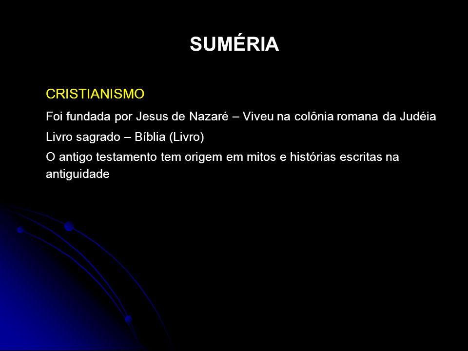 SUMÉRIA CRISTIANISMO Foi fundada por Jesus de Nazaré – Viveu na colônia romana da Judéia Livro sagrado – Bíblia (Livro) O antigo testamento tem origem