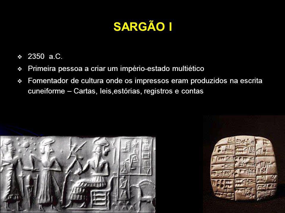 SARGÃO I 2350 a.C. Primeira pessoa a criar um império-estado multiético Fomentador de cultura onde os impressos eram produzidos na escrita cuneiforme