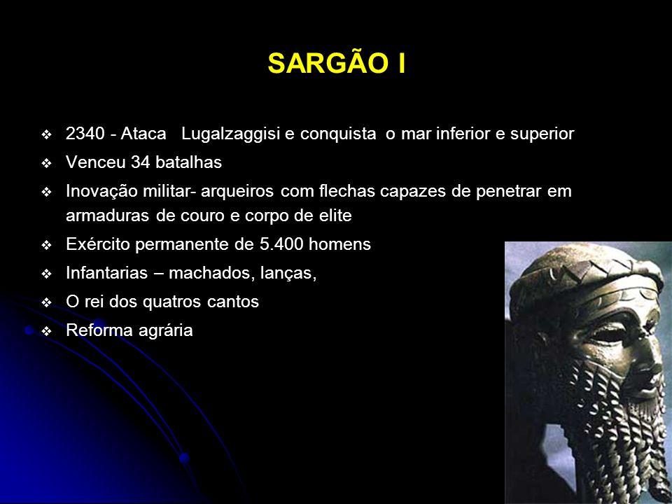 SARGÃO I 2340 - Ataca Lugalzaggisi e conquista o mar inferior e superior Venceu 34 batalhas Inovação militar- arqueiros com flechas capazes de penetra