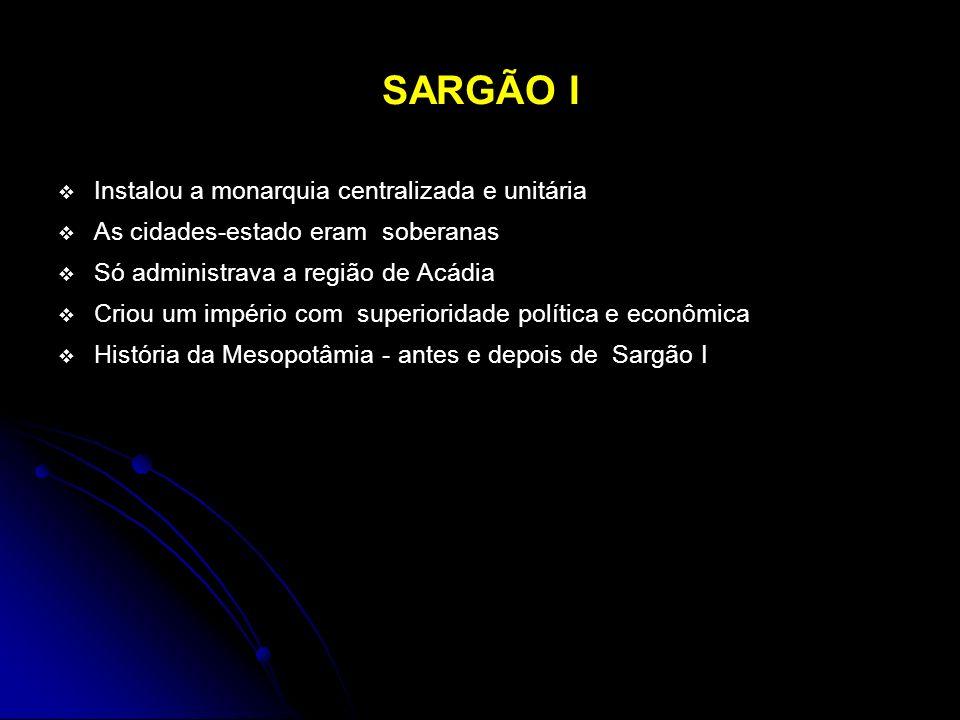 SARGÃO I Instalou a monarquia centralizada e unitária As cidades-estado eram soberanas Só administrava a região de Acádia Criou um império com superio