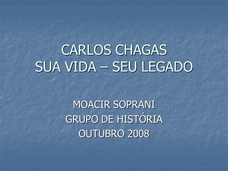 CARLOS CHAGAS SUA VIDA – SEU LEGADO MOACIR SOPRANI GRUPO DE HISTÓRIA OUTUBRO 2008