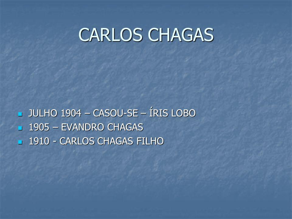 CARLOS CHAGAS JULHO 1904 – CASOU-SE – ÍRIS LOBO JULHO 1904 – CASOU-SE – ÍRIS LOBO 1905 – EVANDRO CHAGAS 1905 – EVANDRO CHAGAS 1910 - CARLOS CHAGAS FIL
