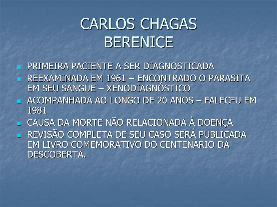 CARLOS CHAGAS BERENICE PRIMEIRA PACIENTE A SER DIAGNOSTICADA PRIMEIRA PACIENTE A SER DIAGNOSTICADA REEXAMINADA EM 1961 – ENCONTRADO O PARASITA EM SEU