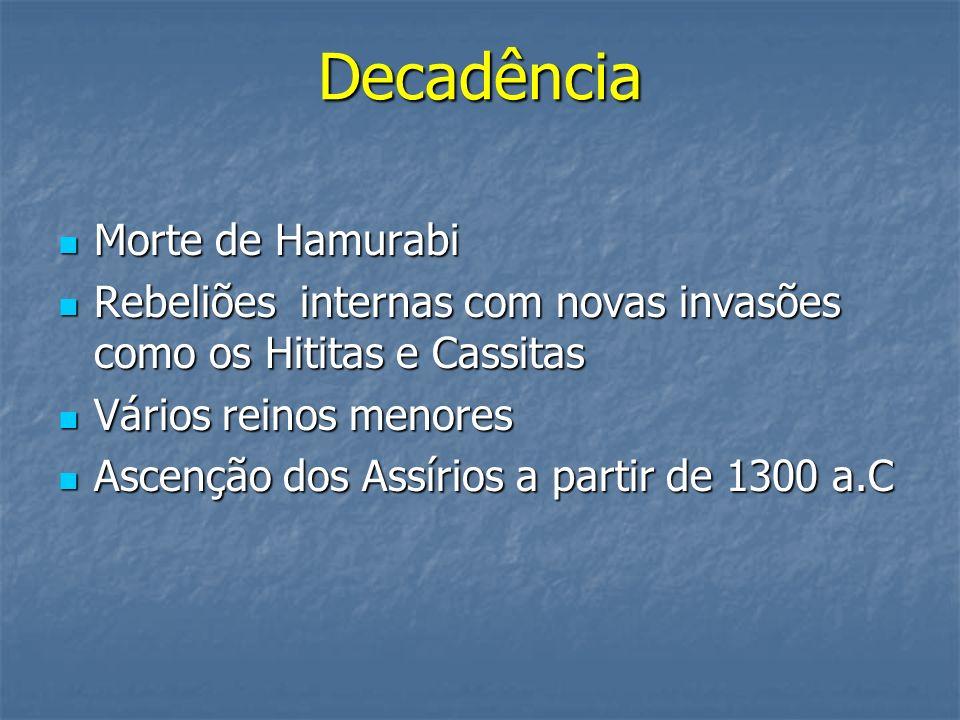 Decadência Morte de Hamurabi Morte de Hamurabi Rebeliões internas com novas invasões como os Hititas e Cassitas Rebeliões internas com novas invasões
