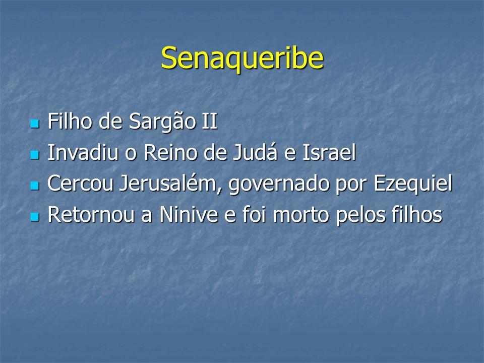 Senaqueribe Filho de Sargão II Filho de Sargão II Invadiu o Reino de Judá e Israel Invadiu o Reino de Judá e Israel Cercou Jerusalém, governado por Ez