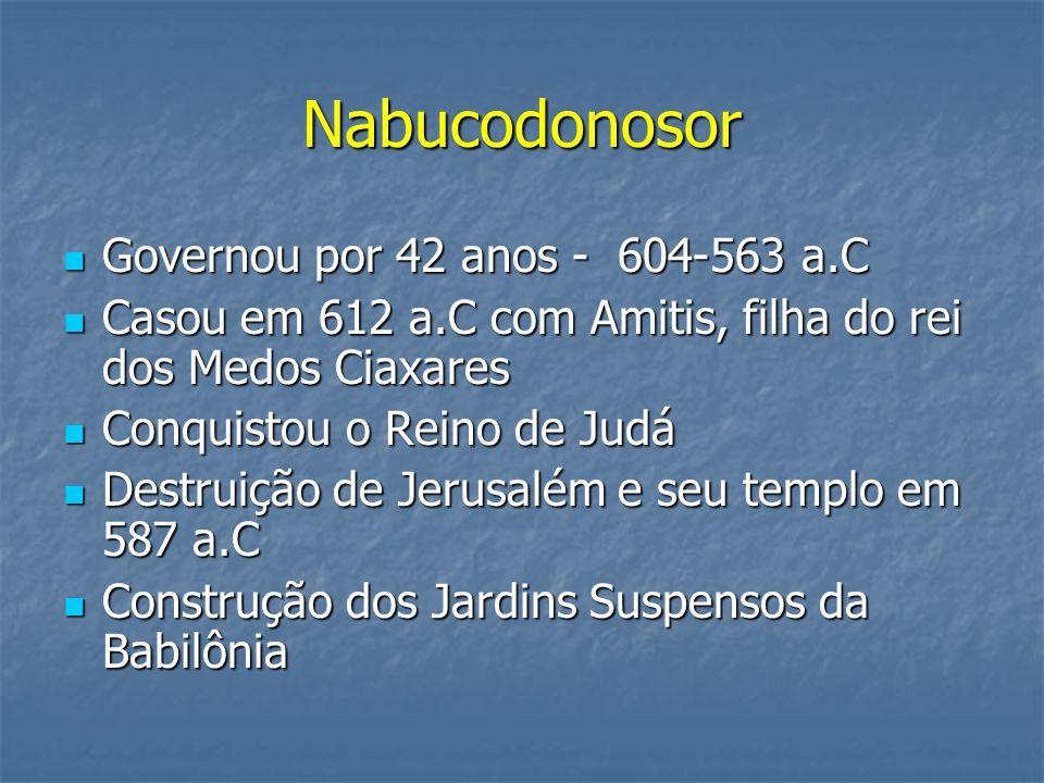 Nabucodonosor Governou por 42 anos - 604-563 a.C Governou por 42 anos - 604-563 a.C Casou em 612 a.C com Amitis, filha do rei dos Medos Ciaxares Casou
