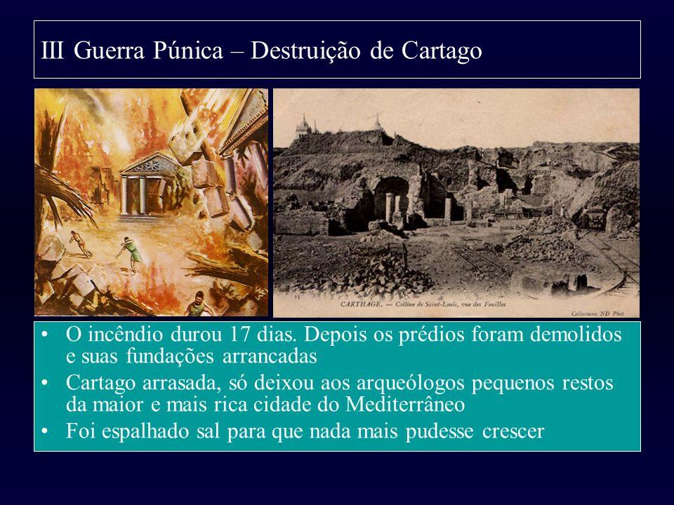 III Guerra Púnica – Destruição de Cartago O incêndio durou 17 dias. Depois os prédios foram demolidos e suas fundações arrancadas Cartago arrasada, só