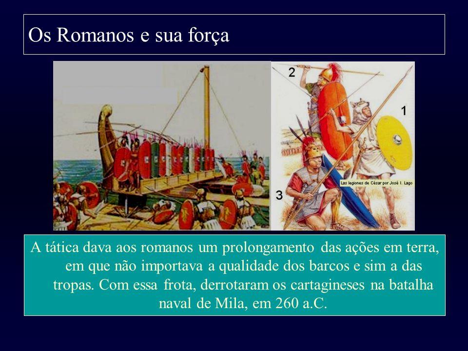 Os Romanos e sua força A tática dava aos romanos um prolongamento das ações em terra, em que não importava a qualidade dos barcos e sim a das tropas.