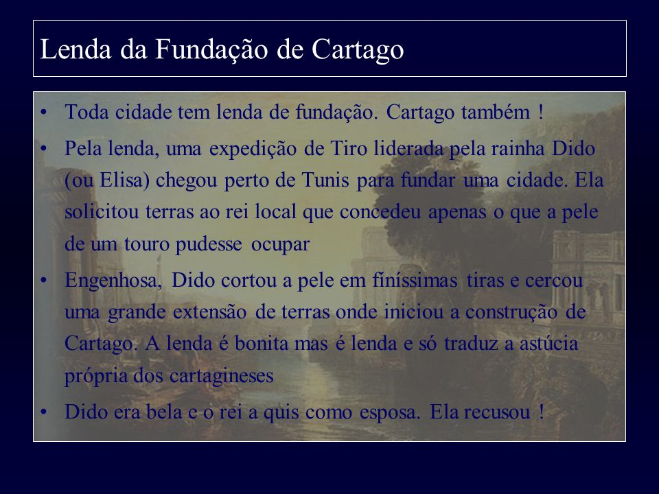 Lenda da Fundação de Cartago Toda cidade tem lenda de fundação. Cartago também ! Pela lenda, uma expedição de Tiro liderada pela rainha Dido (ou Elisa