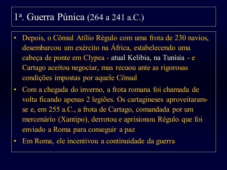 1 a. Guerra Púnica (264 a 241 a.C.) Depois, o Cônsul Atílio Régulo com uma frota de 230 navios, desembarcou um exército na África, estabelecendo uma c