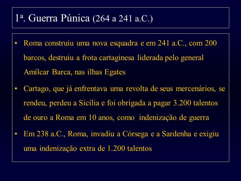 1 a. Guerra Púnica (264 a 241 a.C.) Roma construiu uma nova esquadra e em 241 a.C., com 200 barcos, destruiu a frota cartaginesa liderada pelo general