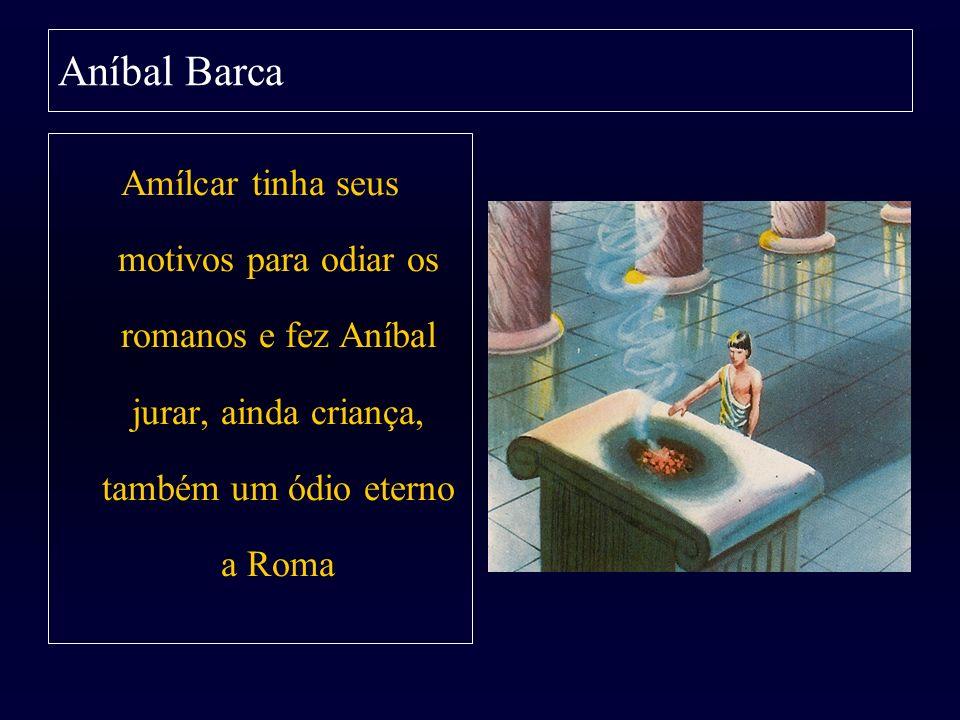 Aníbal Barca Amílcar tinha seus motivos para odiar os romanos e fez Aníbal jurar, ainda criança, também um ódio eterno a Roma