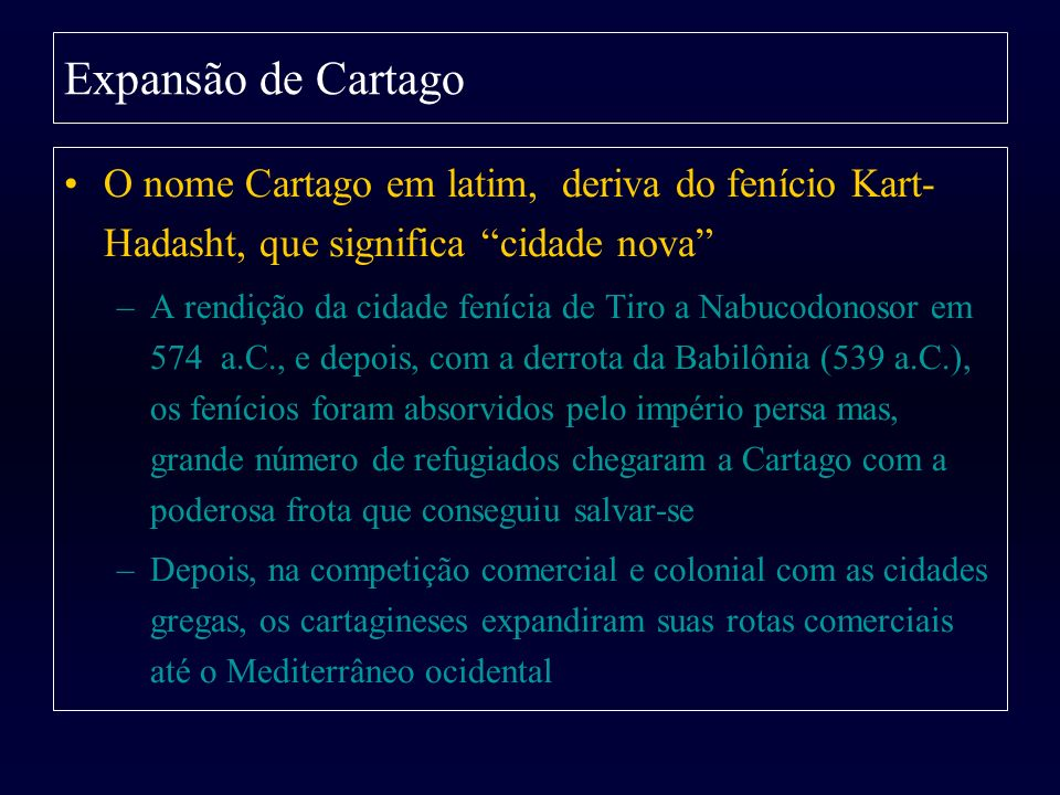 Expansão de Cartago O nome Cartago em latim, deriva do fenício Kart- Hadasht, que significa cidade nova –A rendição da cidade fenícia de Tiro a Nabuco