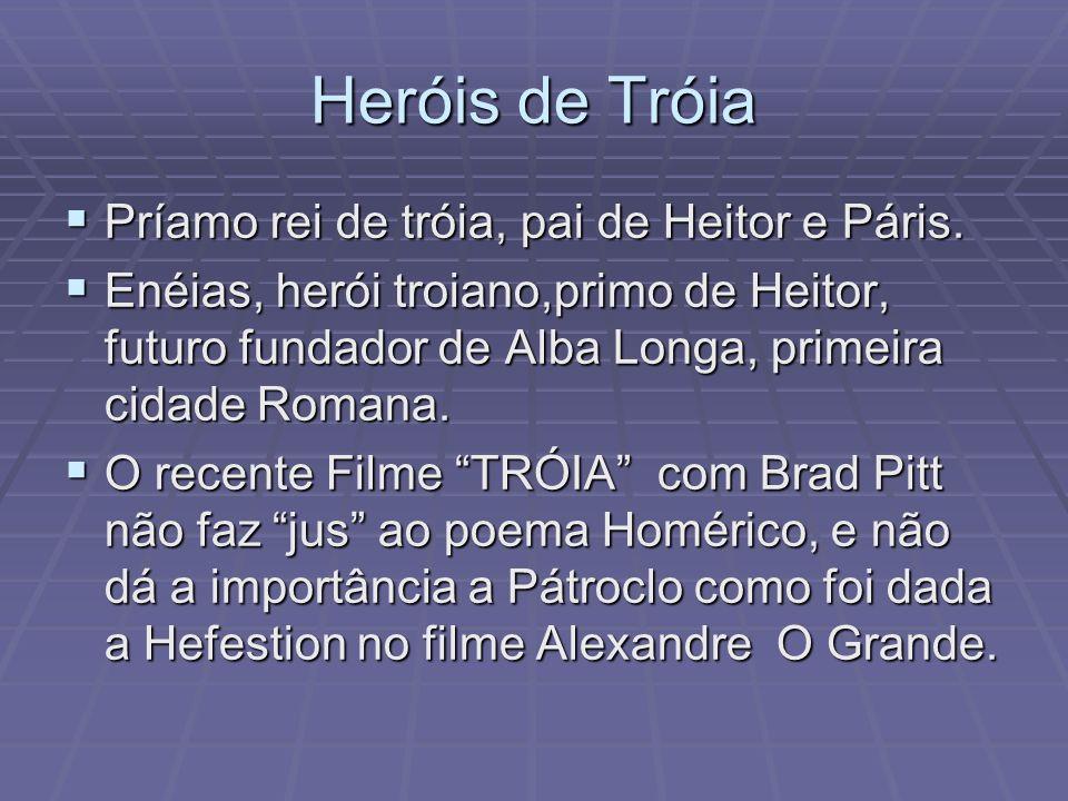 Heróis de Tróia Príamo rei de tróia, pai de Heitor e Páris. Príamo rei de tróia, pai de Heitor e Páris. Enéias, herói troiano,primo de Heitor, futuro