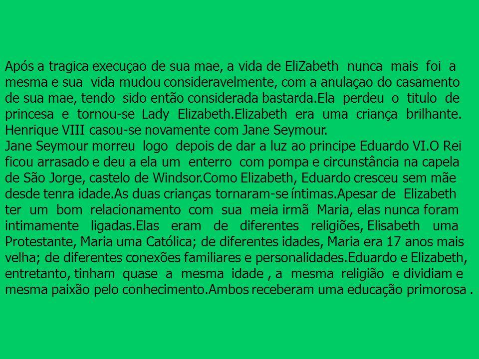 Após a tragica execuçao de sua mae, a vida de EliZabeth nunca mais foi a mesma e sua vida mudou consideravelmente, com a anulaçao do casamento de sua