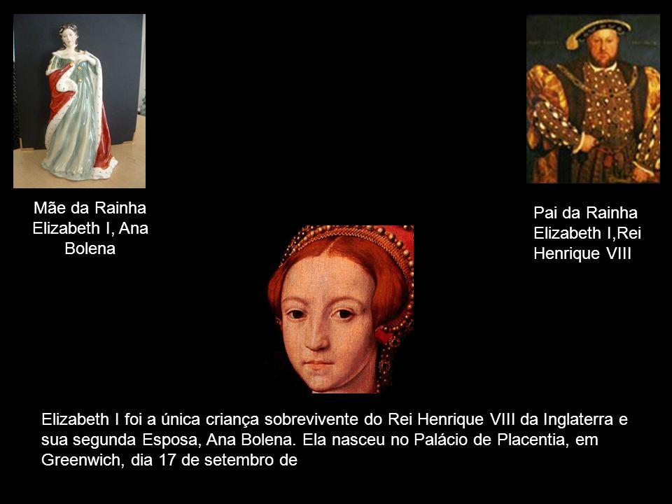 Mãe da Rainha Elizabeth I, Ana Bolena Pai da Rainha Elizabeth I,Rei Henrique VIII Elizabeth I foi a única criança sobrevivente do Rei Henrique VIII da