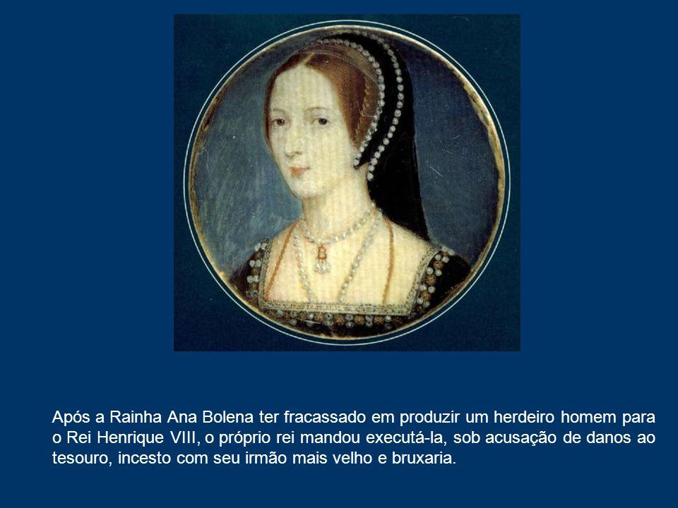 Após a Rainha Ana Bolena ter fracassado em produzir um herdeiro homem para o Rei Henrique VIII, o próprio rei mandou executá-la, sob acusação de danos