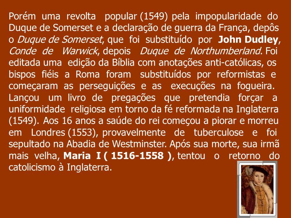 Porém uma revolta popular (1549) pela impopularidade do Duque de Somerset e a declaração de guerra da França, depôs o Duque de Somerset, que foi subst