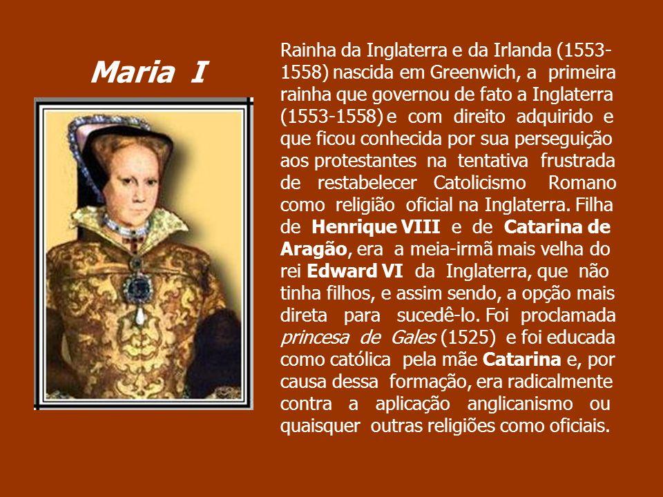Rainha da Inglaterra e da Irlanda (1553- 1558) nascida em Greenwich, a primeira rainha que governou de fato a Inglaterra (1553-1558) e com direito adq